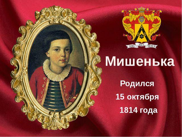 Родился 15 октября 1814 года Мишенька