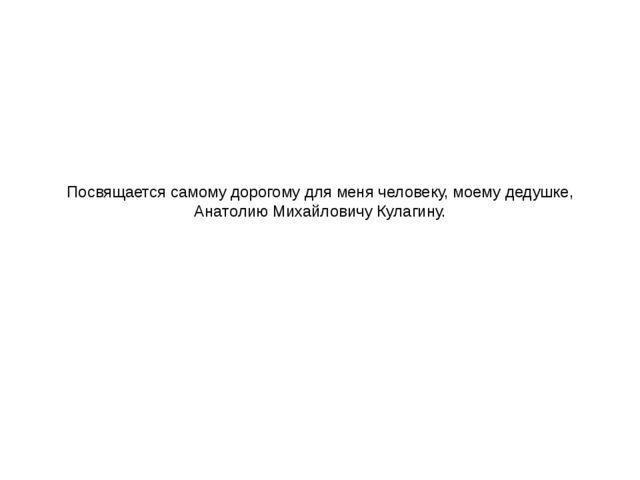 Посвящается самому дорогому для меня человеку, моему дедушке, Анатолию Михайл...