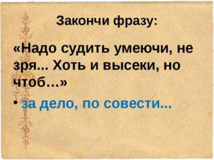 Закончи фразу: «Надо судить умеючи, не зря... Хоть и высеки, но чтоб…» за дел