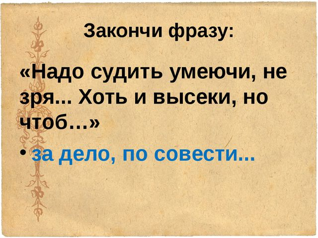 Закончи фразу: «Надо судить умеючи, не зря... Хоть и высеки, но чтоб…» за дел...
