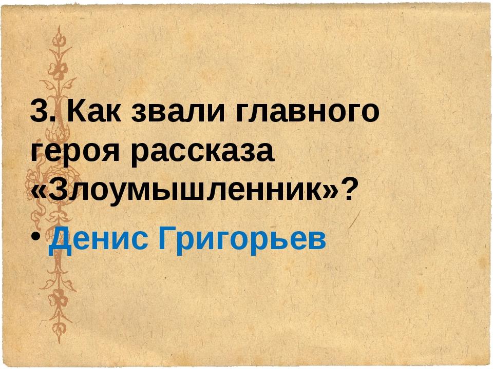 3. Как звали главного героя рассказа «Злоумышленник»? Денис Григорьев