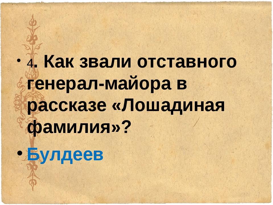 4. Как звали отставного генерал-майора в рассказе «Лошадиная фамилия»? Булдеев