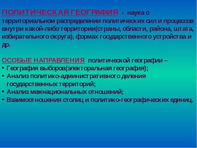 ПОЛИТИЧЕСКАЯ ГЕОГРАФИЯ - наука о территориальном распределении политических с...