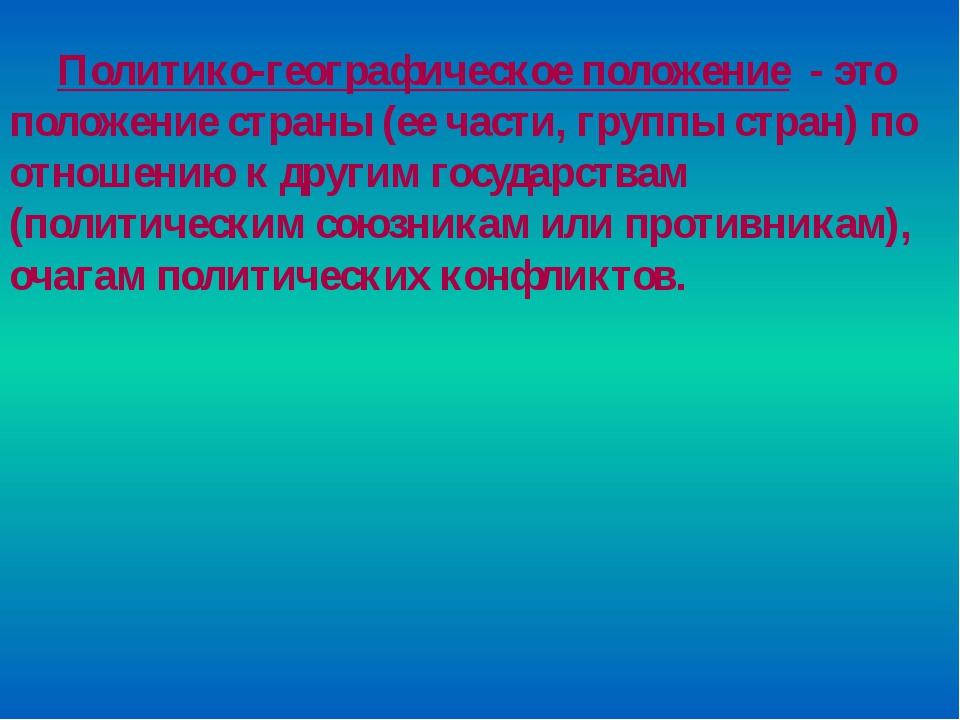 Политико-географическое положение - это положение страны (ее части, группы ст...