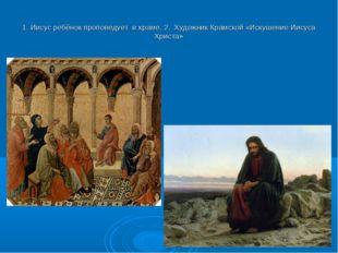1. Иисус ребёнок проповедует в храме. 2. Художник Крамской «Искушение Иисуса