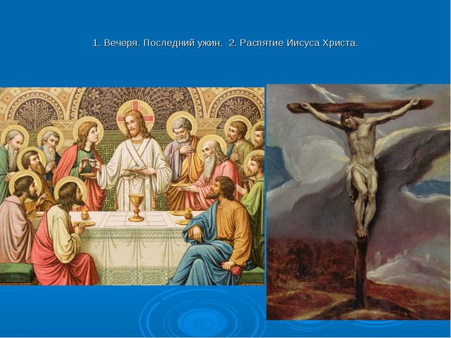1. Вечеря. Последний ужин. 2. Распятие Иисуса Христа.