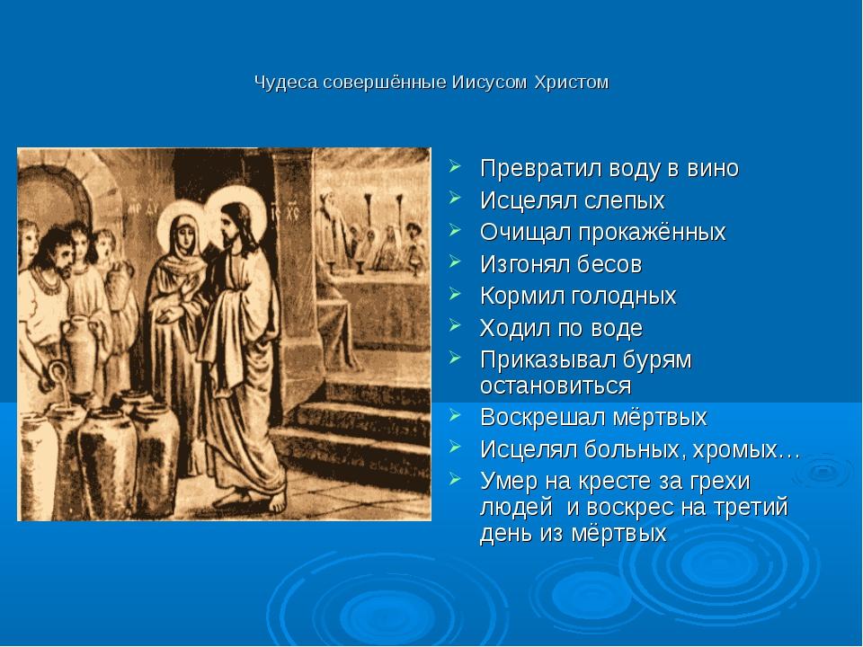 Чудеса совершённые Иисусом Христом Превратил воду в вино Исцелял слепых Очища...