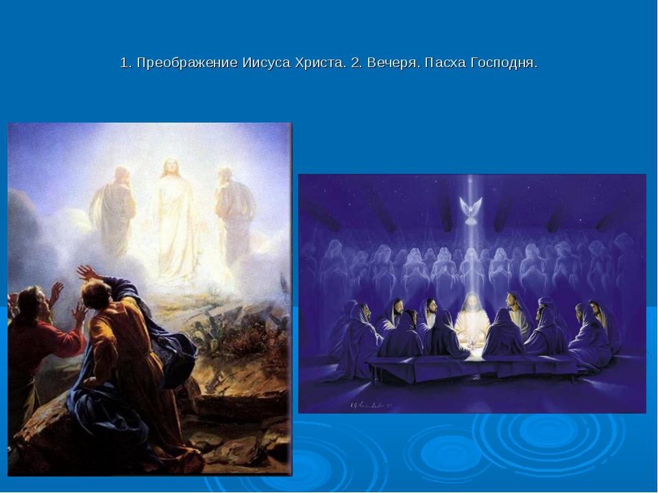 1. Преображение Иисуса Христа. 2. Вечеря. Пасха Господня.