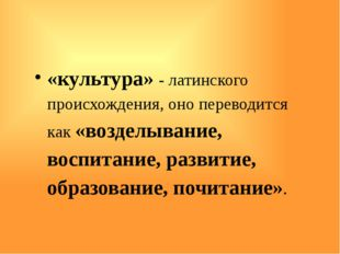 «культура» - латинского происхождения, оно переводится как «возделывание, во