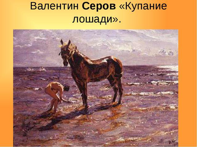 Валентин Серов «Купание лошади».