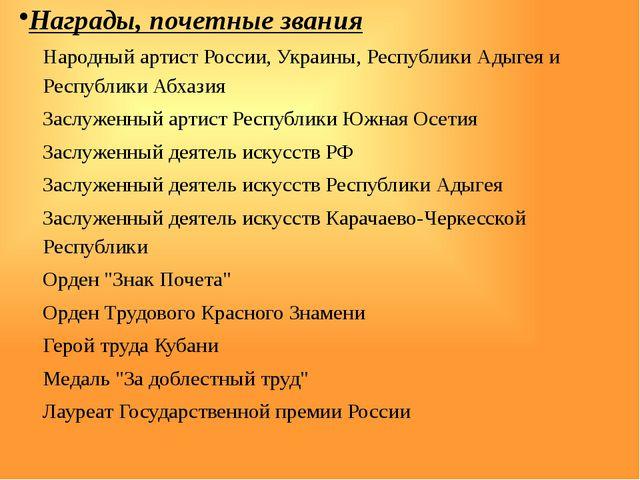Награды, почетные звания Народный артист России, Украины, Республики Адыгея...