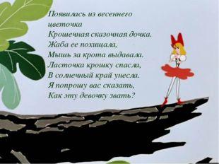 Появилась из весеннего цветочка Крошечная сказочная дочка. Жаба ее похищала,
