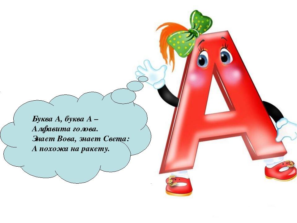 Буква А, буква А – Алфавита голова. Знает Вова, знает Света: А похожа на раке...