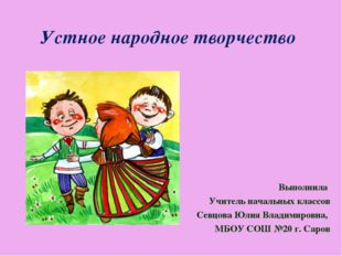 Устное народное творчество Выполнила Учитель начальных классов Севцова Юлия В