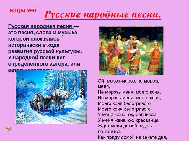 Русские народные песни. ВТДЫ УНТ Русская народная песня — это песня, слова и...