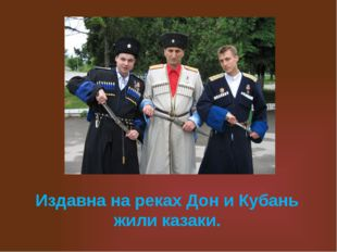 Издавна на реках Дон и Кубань жили казаки.