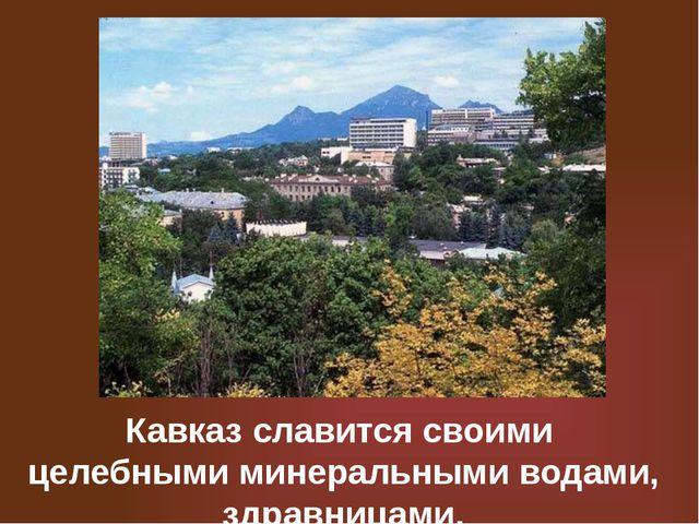 Кавказ славится своими целебными минеральными водами, здравницами.
