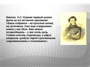 Именно А.С. Пушкин первый указал Далю на его истинное призвание: «Ваше собран
