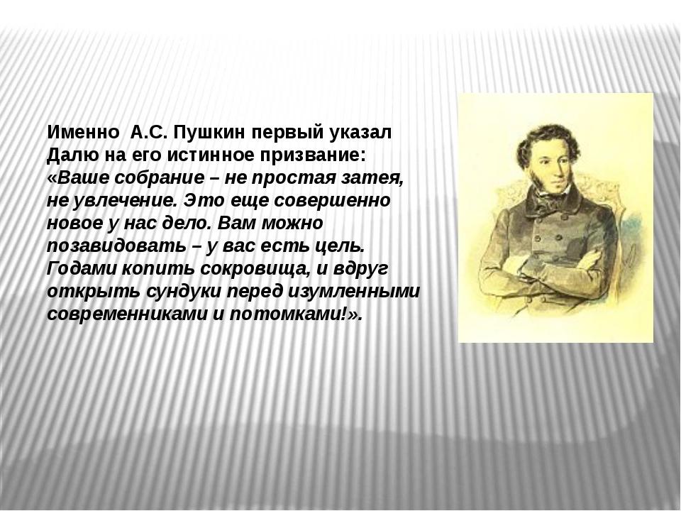 Именно А.С. Пушкин первый указал Далю на его истинное призвание: «Ваше собран...