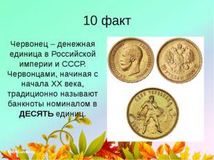 10 факт Червонец – денежная единица в Российской империи и СССР. Червонцами,