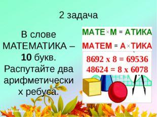 2 задача В слове МАТЕМАТИКА – 10 букв. Распутайте два арифметических ребуса.