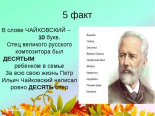 5 факт В слове ЧАЙКОВСКИЙ – 10 букв. Отец великого русского композитора был Д