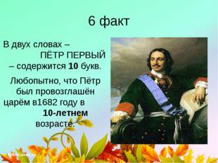 6 факт В двух словах – ПЁТР ПЕРВЫЙ – содержится 10 букв. Любопытно, что Пётр