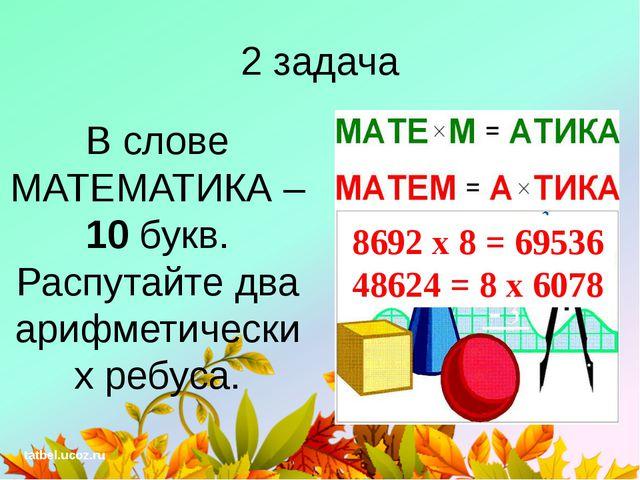 2 задача В слове МАТЕМАТИКА – 10 букв. Распутайте два арифметических ребуса....