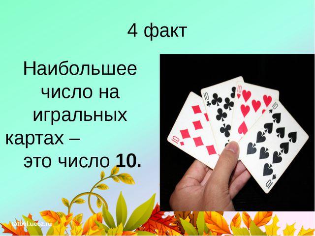 4 факт Наибольшее число на игральных картах – это число 10. tatbel.ucoz.ru