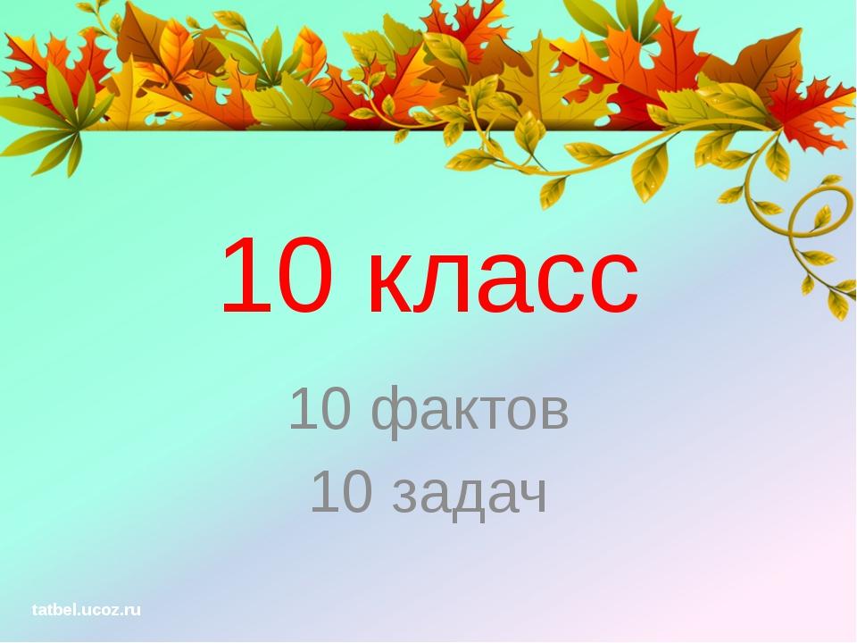 10 класс 10 фактов 10 задач tatbel.ucoz.ru