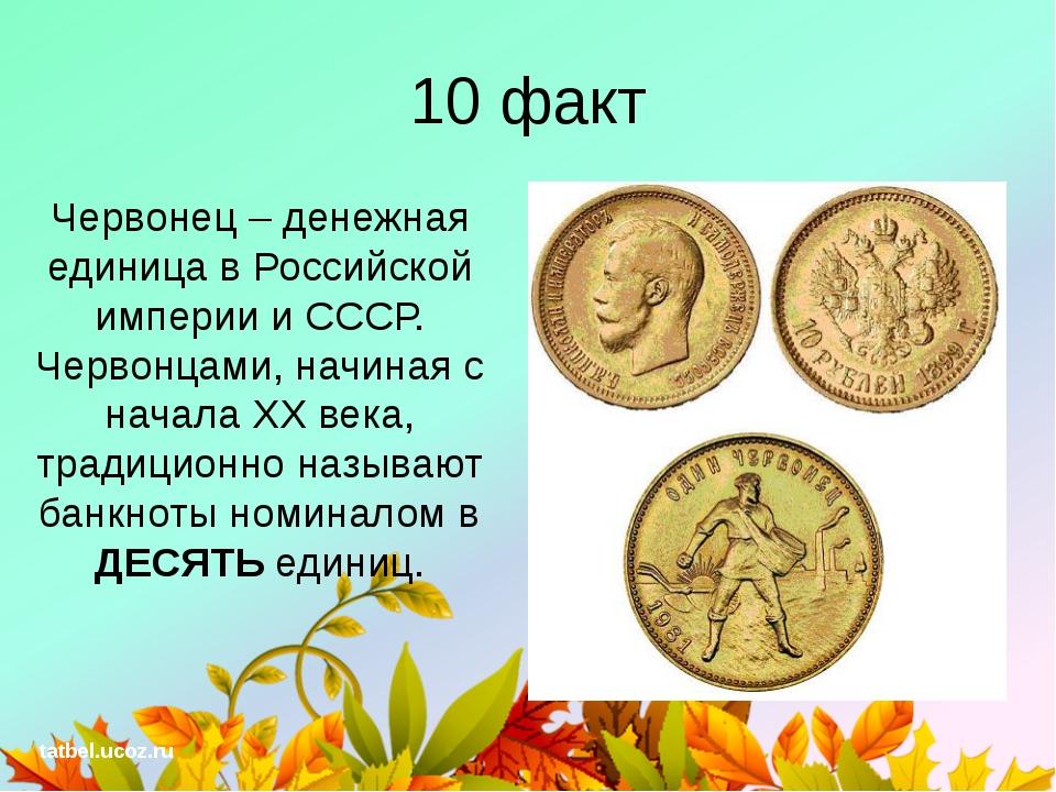 10 факт Червонец – денежная единица в Российской империи и СССР. Червонцами,...