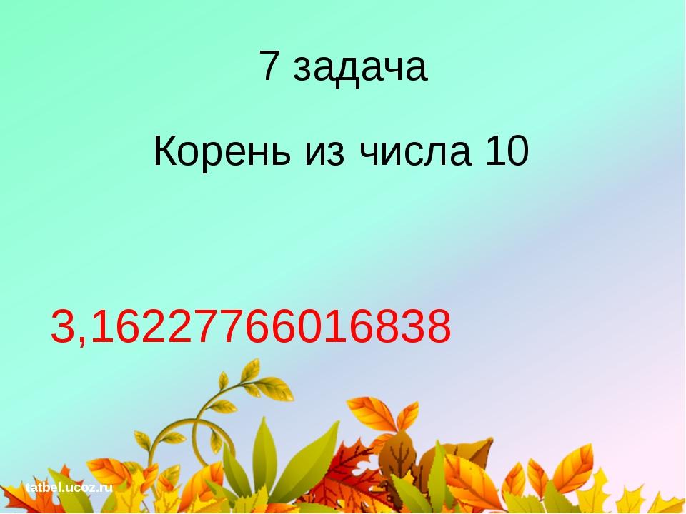 7 задача Корень из числа 10 3,16227766016838 tatbel.ucoz.ru