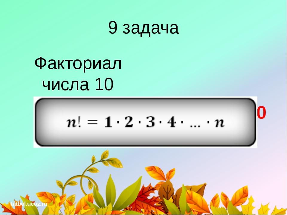 9 задача Факториал числа 10 10! = 3628800 tatbel.ucoz.ru
