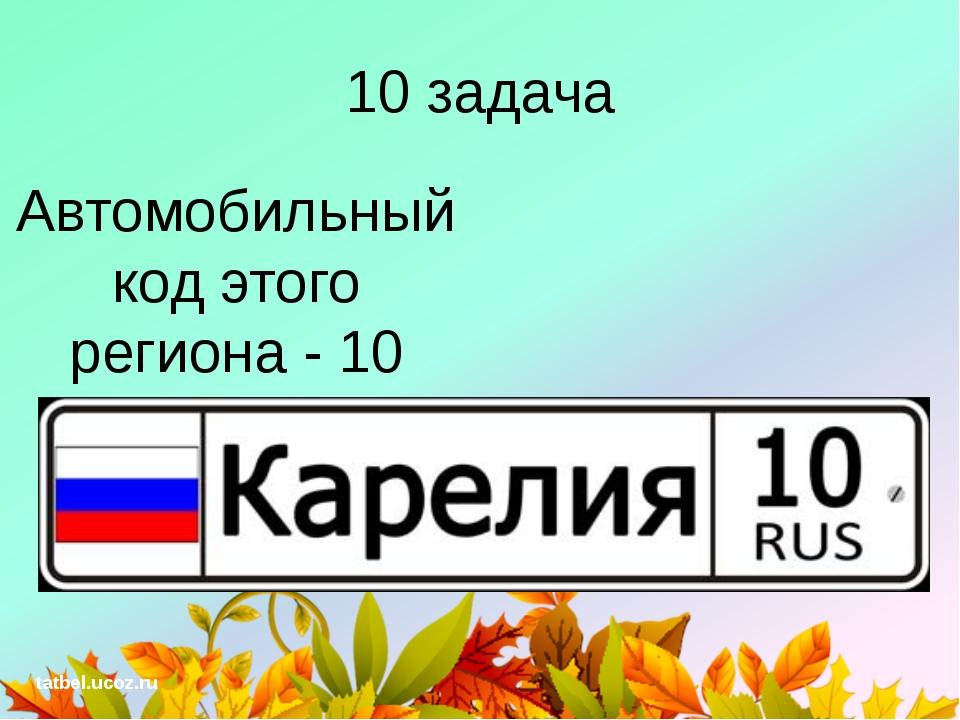 10 задача Автомобильный код этого региона - 10 tatbel.ucoz.ru