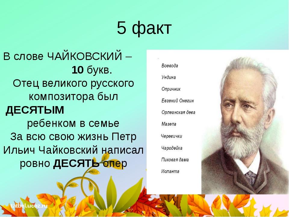 5 факт В слове ЧАЙКОВСКИЙ – 10 букв. Отец великого русского композитора был Д...