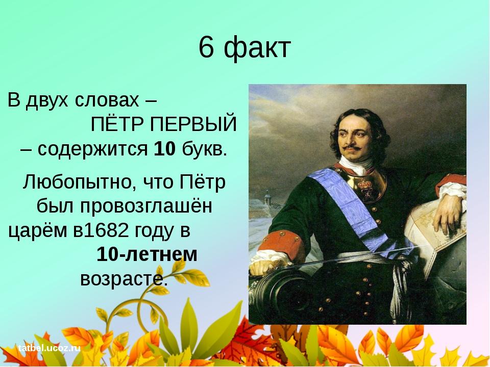 6 факт В двух словах – ПЁТР ПЕРВЫЙ – содержится 10 букв. Любопытно, что Пётр...