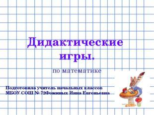 Дидактические игры. по математике Подготовила учитель начальных классов МБОУ