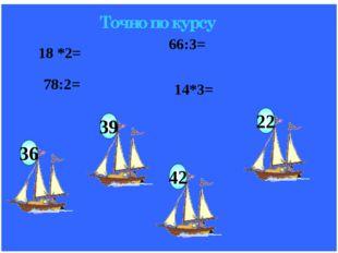 18 *2= 78:2= 66:3= 14*3= Точно по курсу 39 22 42 36