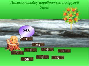 Помоги колобку перебраться на другой берег. 7 56 3 9 8 6 63 54:6 5 11