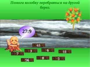 Помоги колобку перебраться на другой берег. 7 56 3 9 8 6 63 27:9 5 11