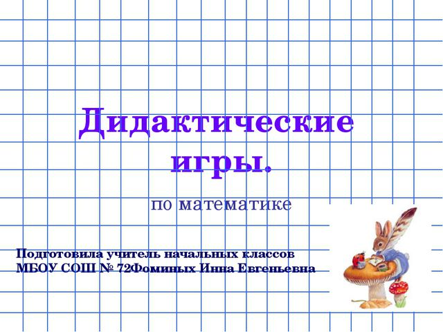 Дидактические игры. по математике Подготовила учитель начальных классов МБОУ...
