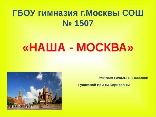 ГБОУ гимназия г.Москвы СОШ № 1507 Учителя начальных классов Гусаковой Ирины Б...