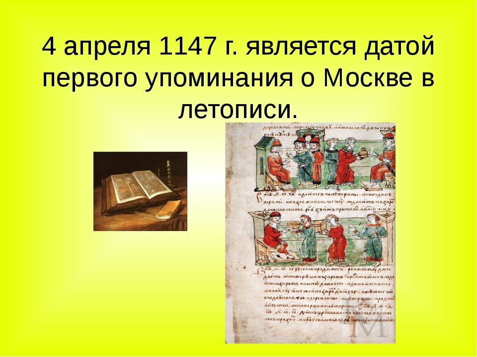 4 апреля 1147 г. является датой первого упоминания о Москве в летописи. .