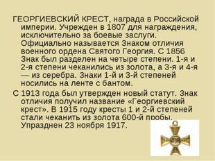 ГЕОРГИЕВСКИЙ КРЕСТ, награда в Российской империи. Учрежден в 1807 для награжд
