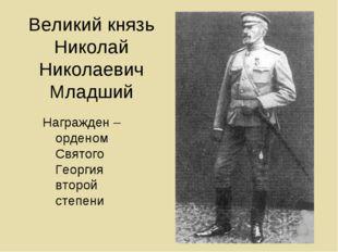 Великий князь Николай Николаевич Младший Награжден – орденом Святого Георгия