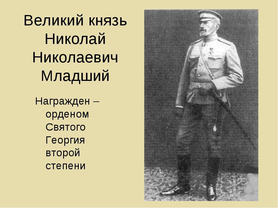 Великий князь Николай Николаевич Младший Награжден – орденом Святого Георгия...