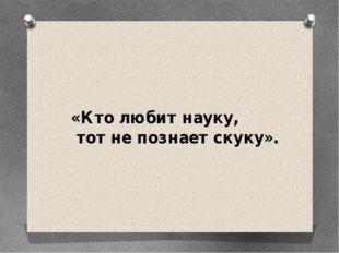 «Кто любит науку, тот не познает скуку».