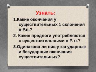 Узнать: 1.Какие окончания у существительных 1 склонения в Р.п.? 2. Какие пре