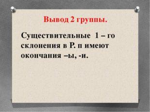 Существительные 1 – го склонения в Р. п имеют окончания –ы, -и. Вывод 2 группы.