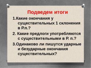 Подведем итоги 1.Какие окончания у существительных 1 склонения в Р.п.? 2. Как